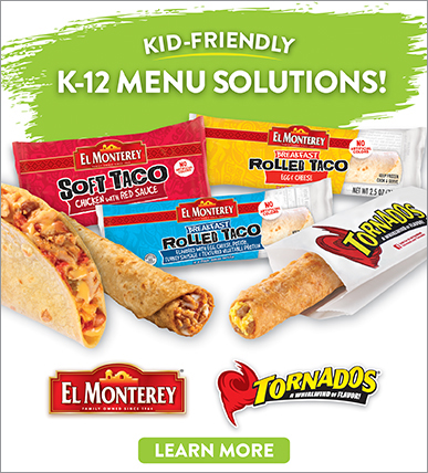 Kid friendly K-12 Menu Solutions. El Monterey Soft Taco Chicken with Red Sauce, Breakfast Rolled Taco Egg & Cheese, Tornados, El Monterey, Click here to learn more